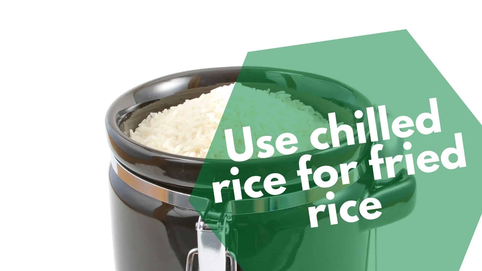 Use chilled rice for fried rice