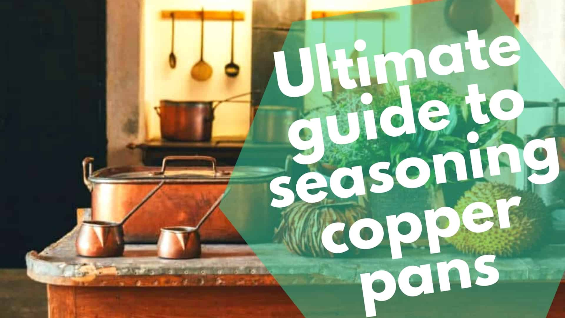 Ultimate guide to seasoning copper pans